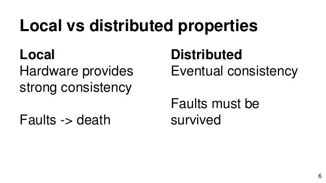 Local vs distributed properties Local Hardware provides strong consistency Faults -> death 6 Distributed Eventual consiste...