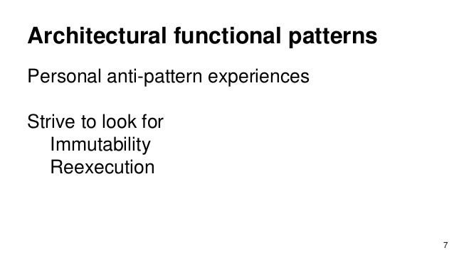 Architectural functional patterns Personal anti-pattern experiences Strive to look for Immutability Reexecution 7