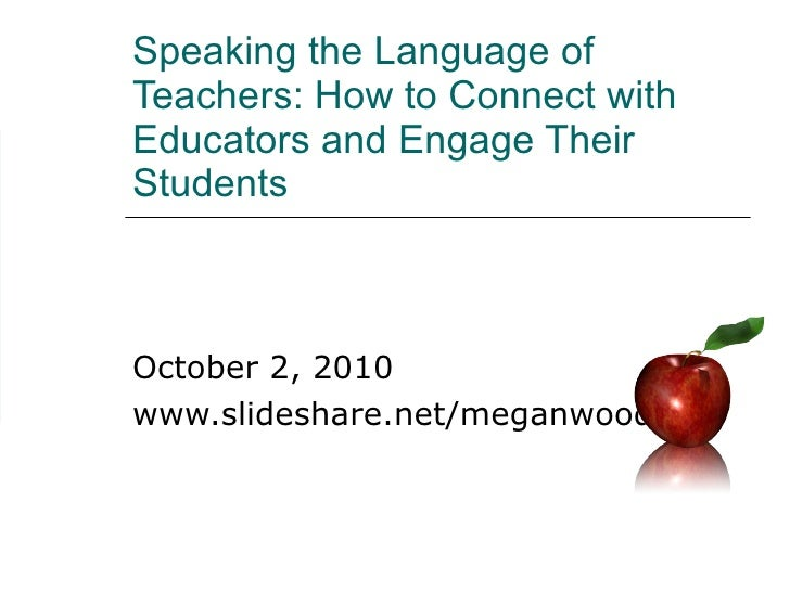 Speaking the Language of Teachers: How to Connect with Educators and Engage Their Students October 2, 2010 www.slideshare....