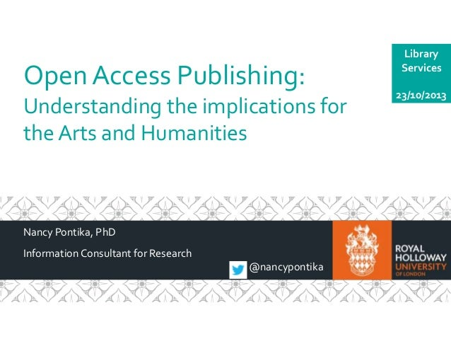 Open Access Publishing: Understanding the implications for the Arts and Humanities  Nancy Pontika, PhD Information Consult...