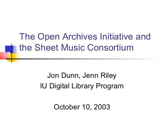 The Open Archives Initiative and the Sheet Music Consortium Jon Dunn, Jenn Riley IU Digital Library Program October 10, 20...