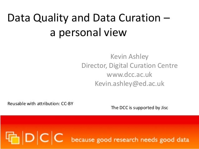 Data Quality and Data Curation –a personal viewKevin AshleyDirector, Digital Curation Centrewww.dcc.ac.ukKevin.ashley@ed.a...