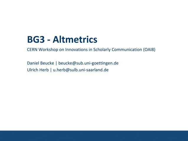 BG3 - AltmetricsCERN Workshop on Innovations in Scholarly Communication (OAI8)Daniel Beucke | beucke@sub.uni-goettingen.de...