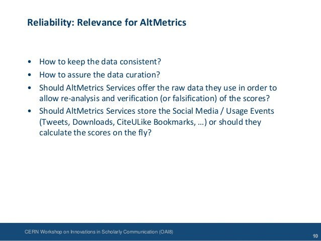CERN Workshop on Innovations in Scholarly Communication (OAI8)Reliability: Relevance for AltMetrics• How to keep the data ...