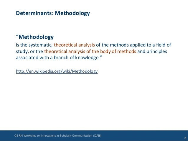 """CERN Workshop on Innovations in Scholarly Communication (OAI8)Determinants: Methodology""""Methodologyis the systematic, theo..."""