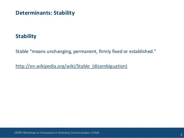 """CERN Workshop on Innovations in Scholarly Communication (OAI8)Determinants: StabilityStabilityStable """"means unchanging, pe..."""