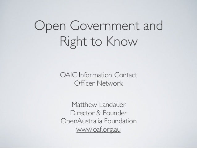 Open Government and Right to Know OAIC Information Contact Officer Network Matthew Landauer Director & Founder OpenAustrali...