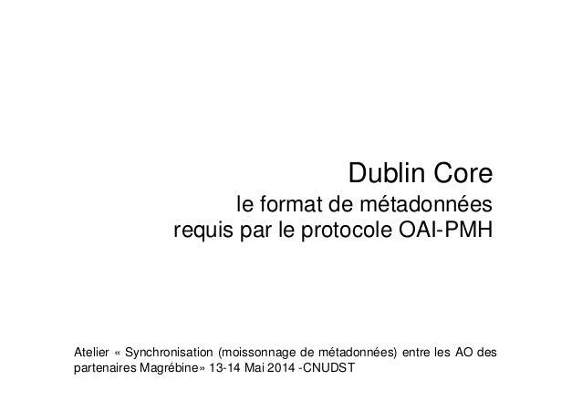 Dublin Core le format de métadonnées requis par le protocole OAI-PMH Atelier « Synchronisation (moissonnage de métadonnées...