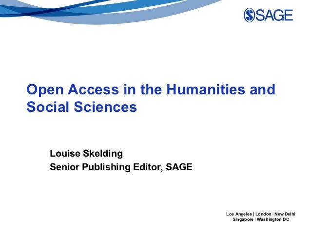 Open Access in the Humanities andSocial Sciences   Louise Skelding   Senior Publishing Editor, SAGE                       ...