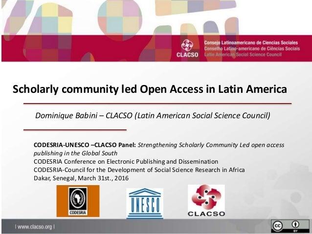 Scholarly community led Open Access in Latin America CODESRIA-UNESCO –CLACSO Panel: Strengthening Scholarly Community Led ...