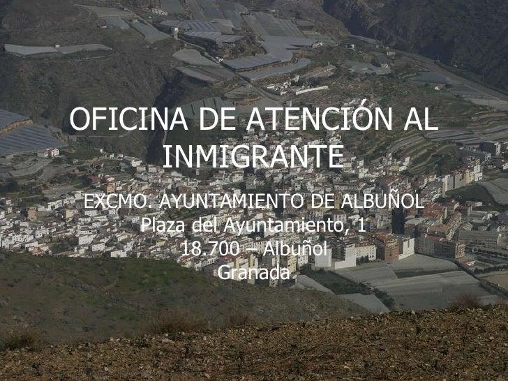 OFICINA DE ATENCIÓN AL INMIGRANTE EXCMO. AYUNTAMIENTO DE ALBUÑOL Plaza del Ayuntamiento, 1 18.700 – Albuñol Granada