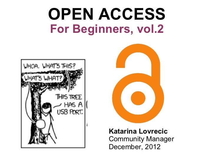 OPEN ACCESS For Beginners, vol.2 Katarina Lovrecic Community Manager December, 2012