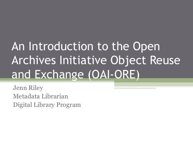 An Introduction to the Open Archives Initiative Object Reuse and Exchange (OAI-ORE) Jenn Riley Metadata Librarian Digital ...