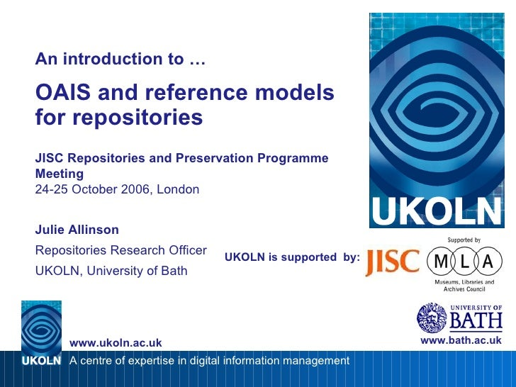 UKOLN is supported  by: An introduction to … OAIS and reference models for repositories JISC Repositories and Preservation...