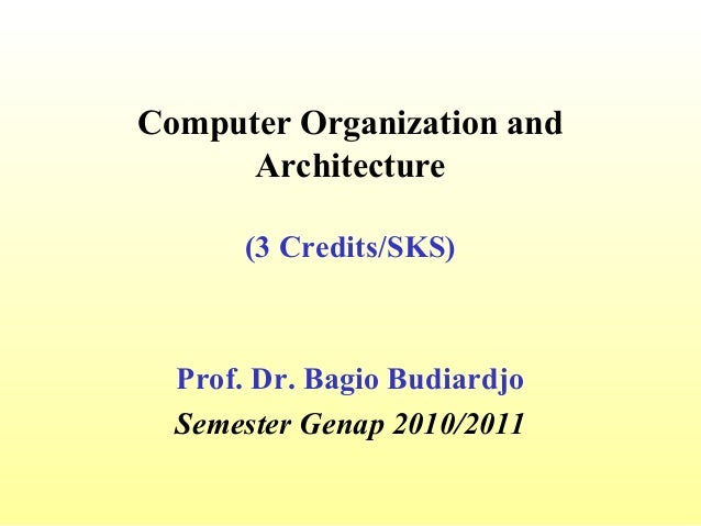 Computer Organization and      Architecture      (3 Credits/SKS)  Prof. Dr. Bagio Budiardjo  Semester Genap 2010/2011