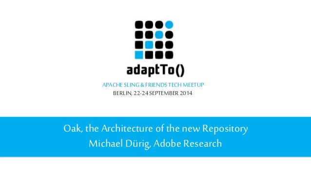 APACHE SLING & FRIENDS TECH MEETUP  BERLIN, 22-24 SEPTEMBER 2014  Oak, the Architecture of the new Repository  Michael Dür...