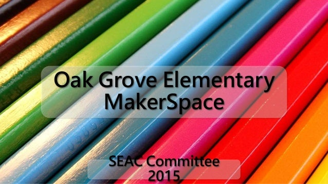 Oak Grove Elementary MakerSpace SEAC Committee 2015