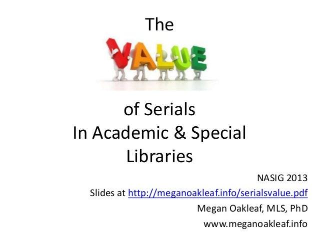 TheNASIG 2013Slides at http://meganoakleaf.info/serialsvalue.pdfMegan Oakleaf, MLS, PhDwww.meganoakleaf.infoof SerialsIn A...