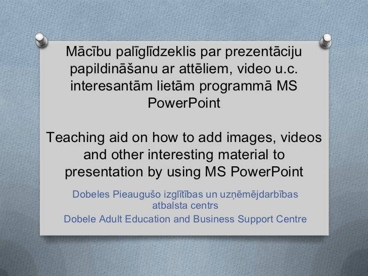 Mācību palīglīdzeklis par prezentāciju papildināšanu ar attēliem, video u.c. interesantām lietām programmā MS PowerPointTe...