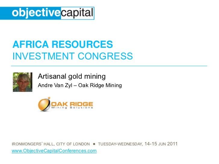 AFRICA RESOURCESINVESTMENT CONGRESS           Artisanal gold mining           Andre Van Zyl – Oak Ridge MiningIRONMONGERS'...