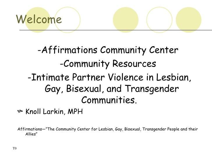 Welcome  <ul><li>-Affirmations Community Center </li></ul><ul><li>-Community Resources </li></ul><ul><li>-Intimate Partner...