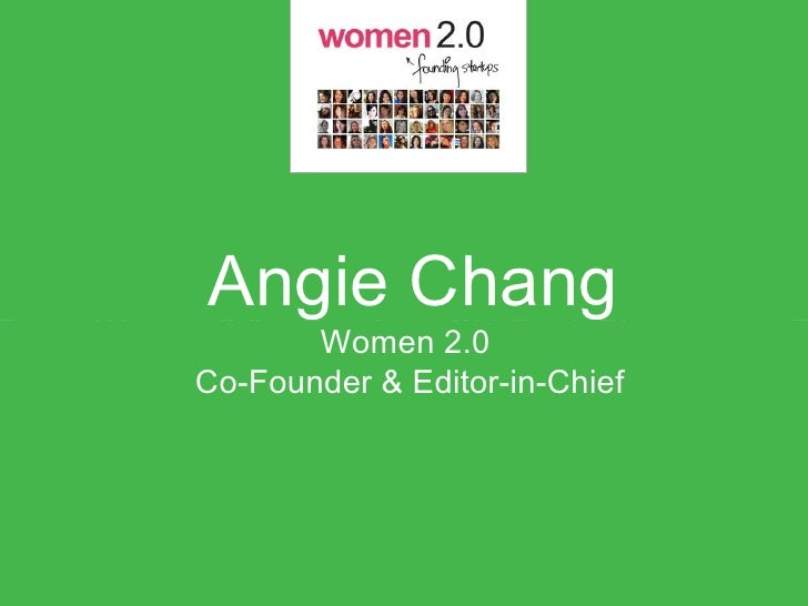 Angie Chang     Angie ChangWomen 2.0 + Bay Area Girl Geek Dinners             Women 2.0      Co-Founder & Editor-in-Chief