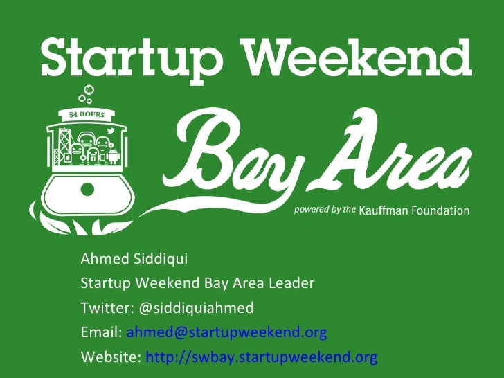 Ahmed SiddiquiStartup Weekend Bay Area LeaderTwitter: @siddiquiahmedEmail: ahmed@startupweekend.orgWebsite: http://swbay.s...