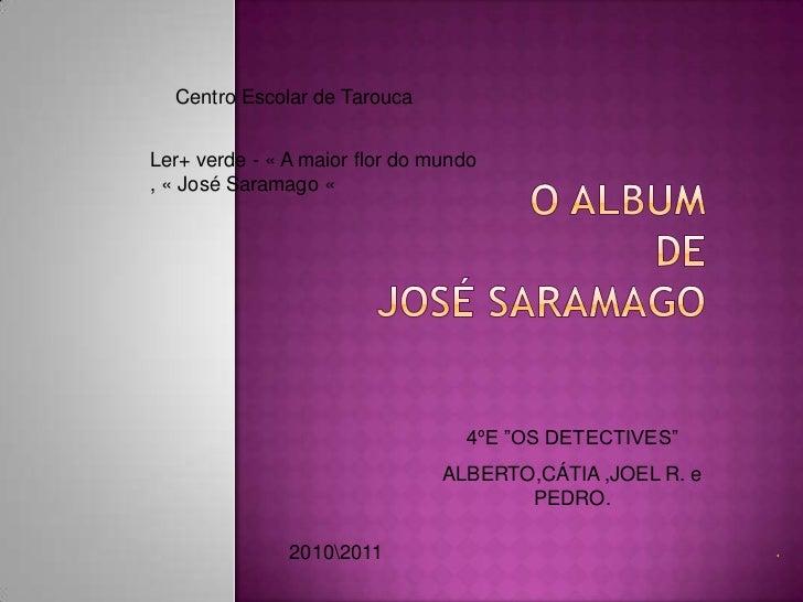 Centro Escolar de Tarouca<br />Ler+ verde - « A maior flor do mundo , « José Saramago «<br />O ALBUM DEJOSÉ SARAMAGO<br />...