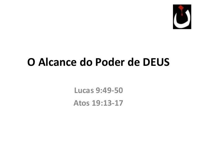 O Alcance do Poder de DEUS Lucas 9:49-50 Atos 19:13-17