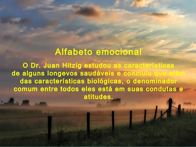 Alfabeto emocional    O Dr. Juan Hitzig estudou as característicasde alguns longevos saudáveis e concluiu que além   das c...