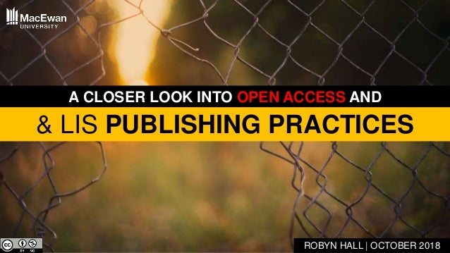 & LIS PUBLISHING PRACTICES ROBYN HALL | OCTOBER 2018 A CLOSER LOOK INTO OPEN ACCESS AND