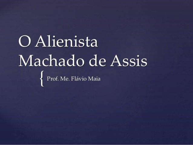 { O Alienista Machado de Assis Prof. Me. Flávio Maia