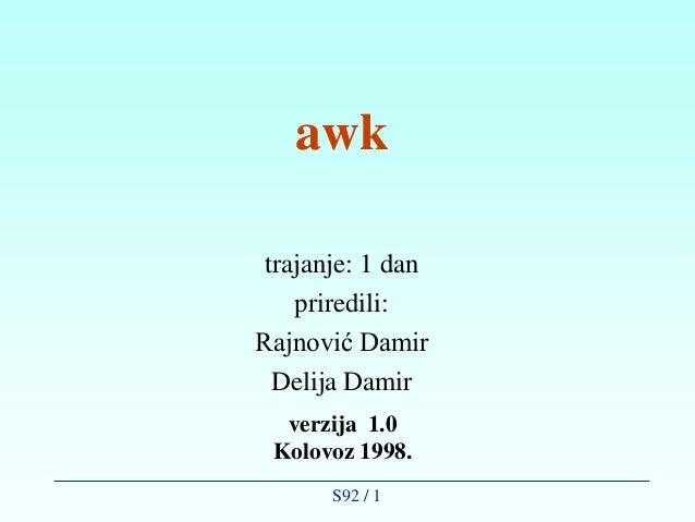 awk trajanje: 1 dan    priredili:Rajnović Damir  Delija Damir  verzija 1.0 Kolovoz 1998.       S92 / 1