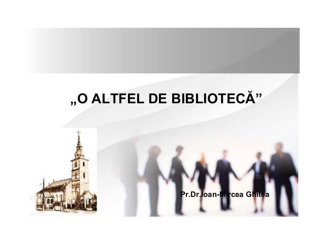 """""""O ALTFEL DE BIBLIOTECĂ"""" Pr.Dr.Ioan-Mircea Ghitea"""