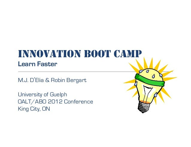 INNOVATION BOOT CAMP Learn Faster M.J. D Elia & Robin Bergart University of Guelph OALT/ABO 2012 Conference King City, ON