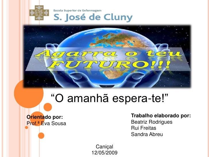 """""""O amanhã espera-te!"""" Orientado por:                  Trabalho elaborado por: Prof.ª Eva Sousa                Beatriz Rodr..."""
