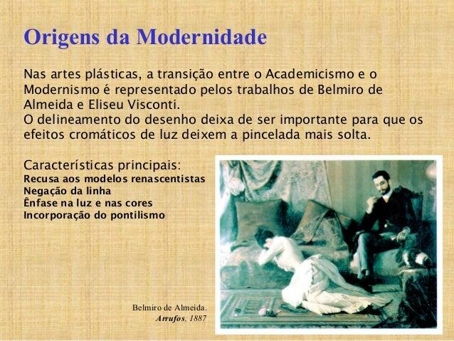 Nas artes plásticas, a transição entre o Academicismo e o Modernismo é representado pelos trabalhos de Belmiro de Almeida ...