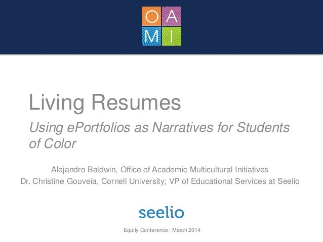 Equity Conference | March 2014 Living Resumes Using ePortfolios as Narratives for Students of Color Alejandro Baldwin, Off...