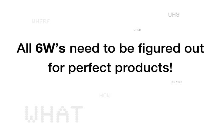WHY  WHERE                   WHENAll 6W's need to be figured out     for perfect products!                          HOW MU...