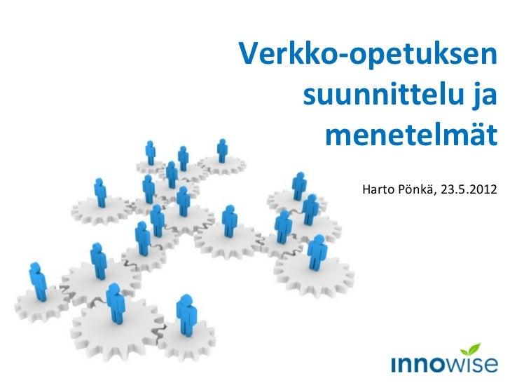 Verkko-opetuksen    suunnittelu ja     menetelmät        Harto Pönkä, 23.5.2012
