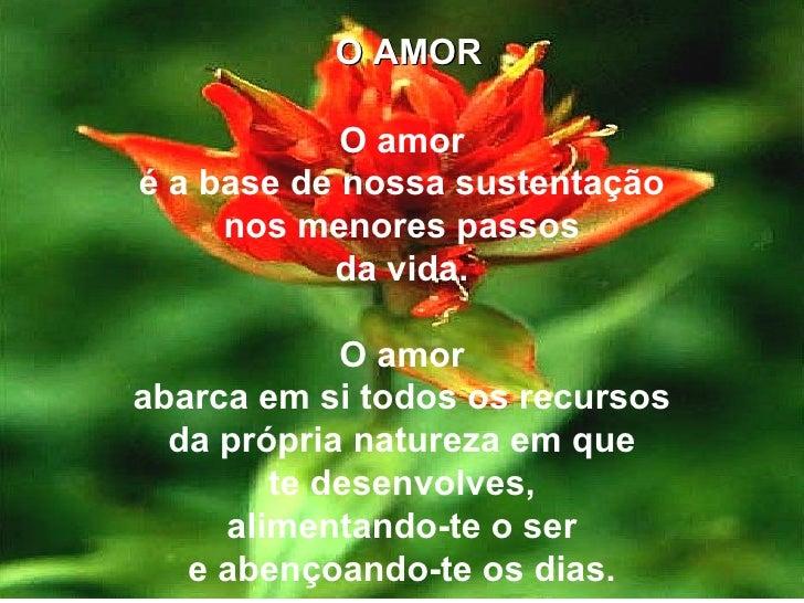 O AMOR O amor é a base de nossa sustentação nos menores passos da vida. O amor abarca em si todos os recursos da própria n...