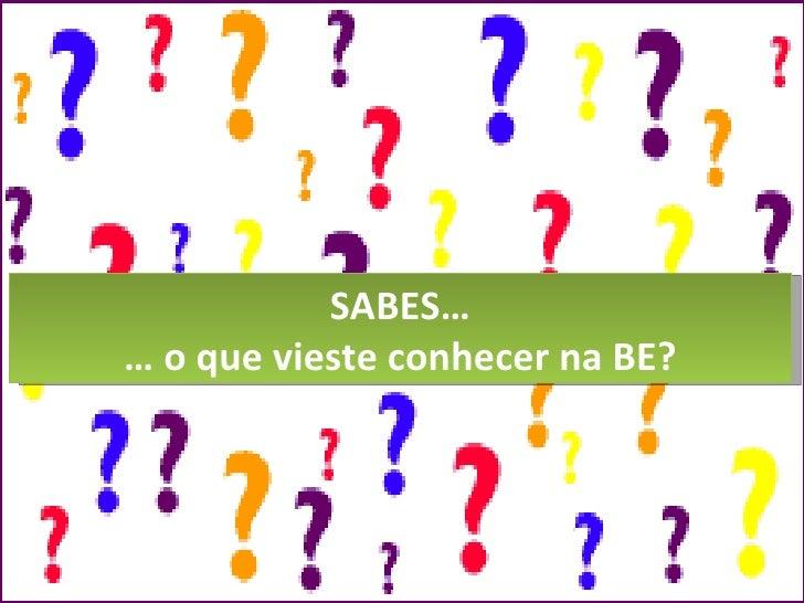 SABES… …  o que vieste conhecer na BE?