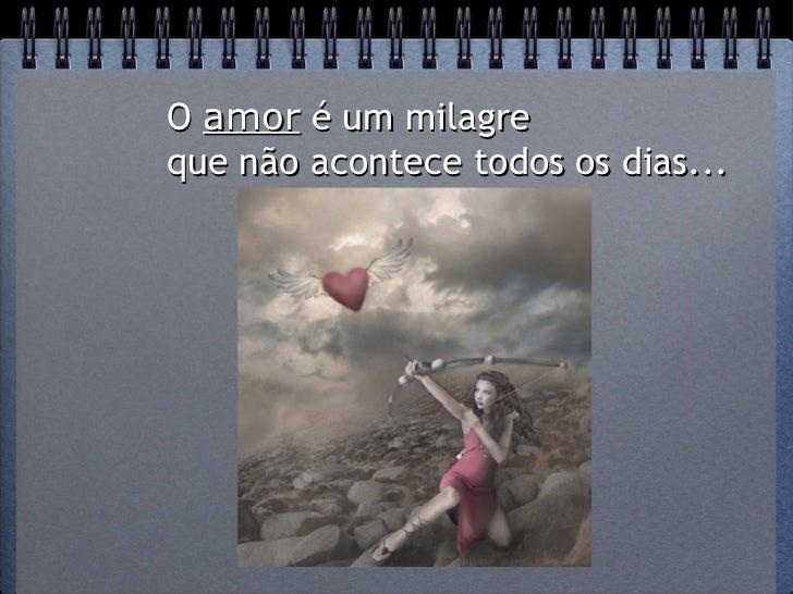 O amor é um milagreque não acontece todos os dias...