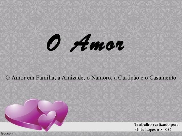 O Amor O Amor em Família, a Amizade, o Namoro, a Curtição e o Casamento Trabalho realizado por: • Inês Lopes nº8, 8ºC