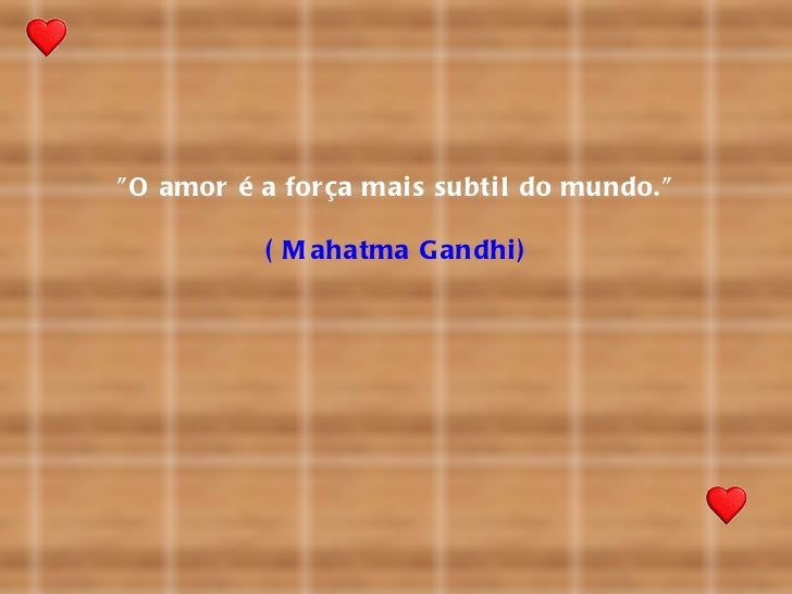 """ O amor é a for ça mai s subti l do mundo.""           ( M ahatma G andhi )"