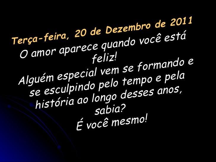 Terça-feira, 20 de Dezembro de 2011 O amor aparece quando você está feliz! Alguém especial vem se formando e se esculpindo...