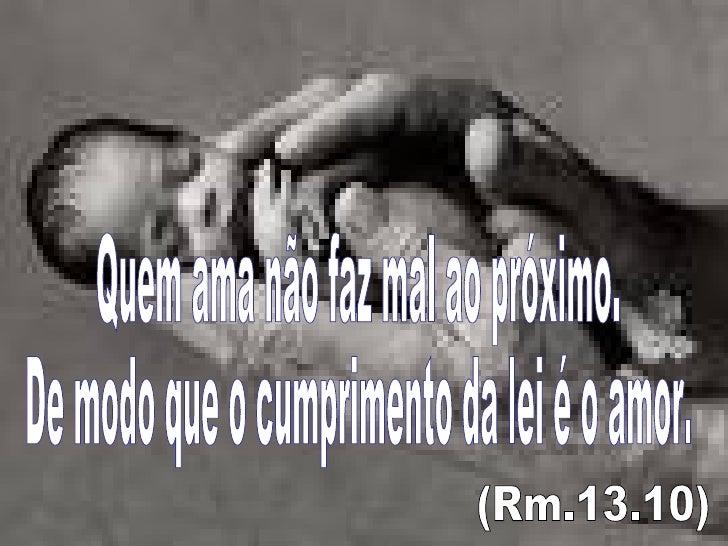Quem ama não faz mal ao próximo. De modo que o cumprimento da lei é o amor. (Rm.13.10)