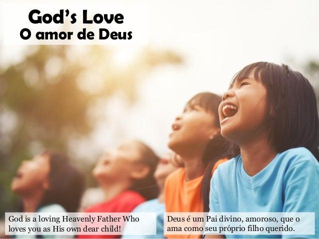 God is a loving Heavenly Father Who loves you as His own dear child! God's Love O amor de Deus Deus é um Pai divino, amoro...