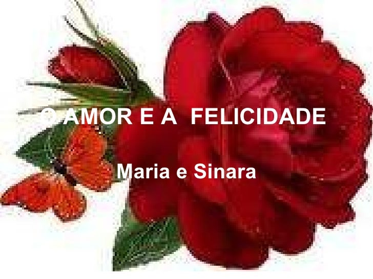 O AMOR E A  FELICIDADE   Maria e Sinara