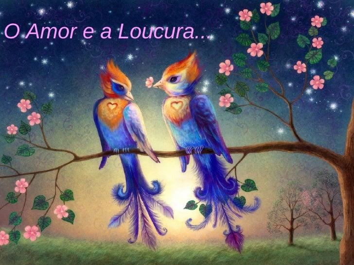 O Amor e a Loucura...